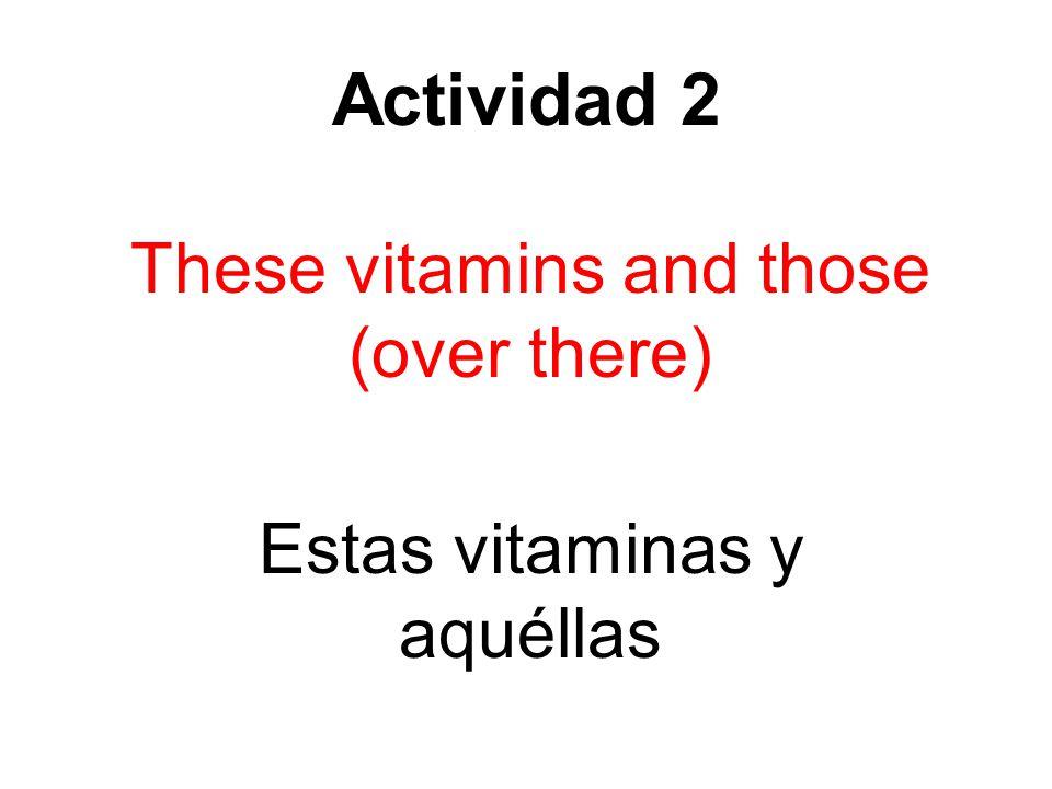Actividad 2 These vitamins and those (over there) Estas vitaminas y aquéllas