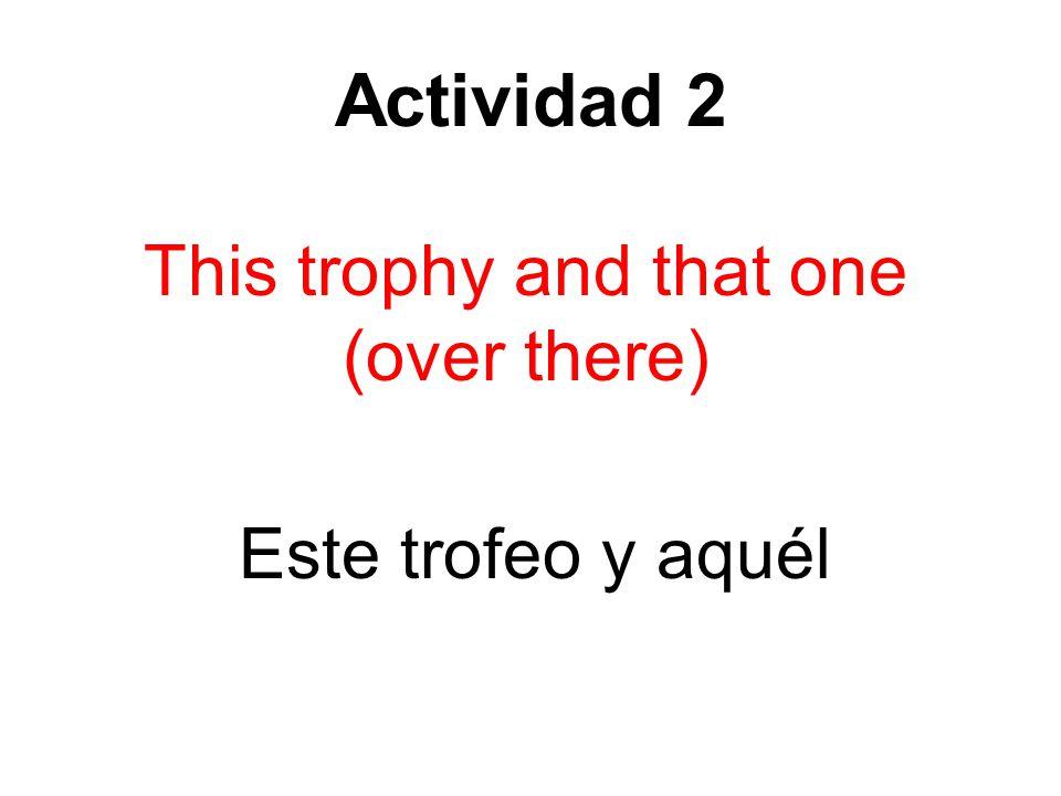 Actividad 2 This trophy and that one (over there) Este trofeo y aquél