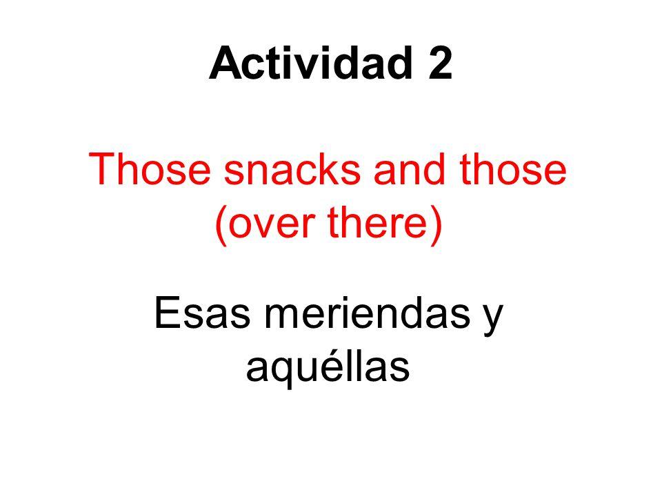 Actividad 2 Those snacks and those (over there) Esas meriendas y aquéllas