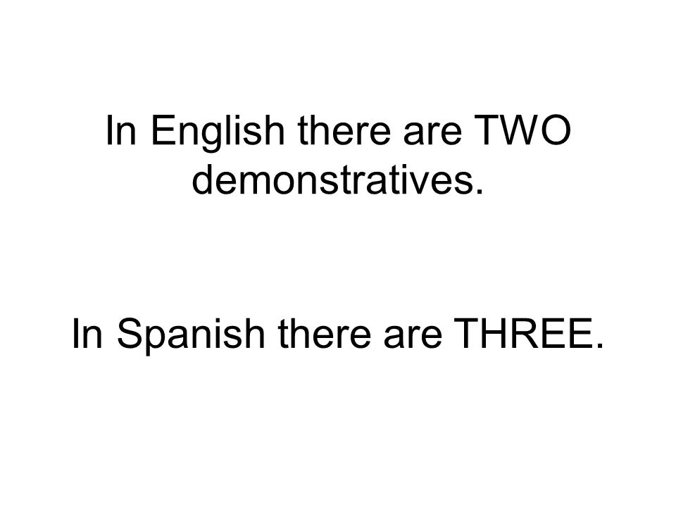 In English there are TWO demonstratives. In Spanish there are THREE.
