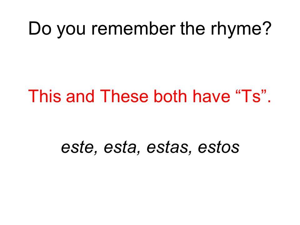 Do you remember the rhyme? This and These both have Ts . este, esta, estas, estos