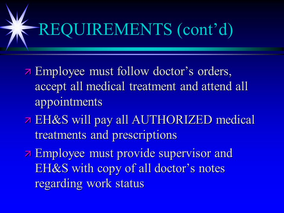 REQUIREMENTS (cont'd) ä Employee must follow doctor's orders, accept all medical treatment and attend all appointments ä EH&S will pay all AUTHORIZED