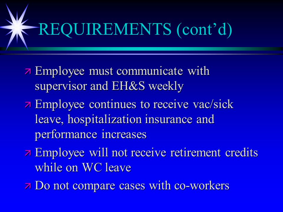 REQUIREMENTS (cont'd) ä Employee must communicate with supervisor and EH&S weekly ä Employee continues to receive vac/sick leave, hospitalization insu