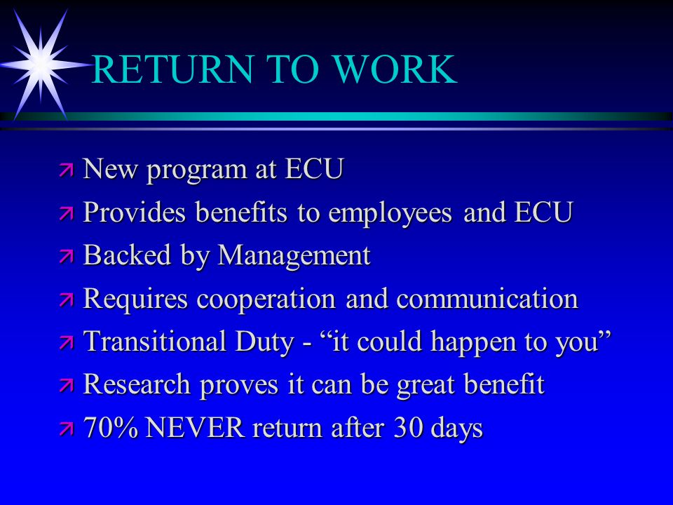 RETURN TO WORK ä New program at ECU ä Provides benefits to employees and ECU ä Backed by Management ä Requires cooperation and communication ä Transit