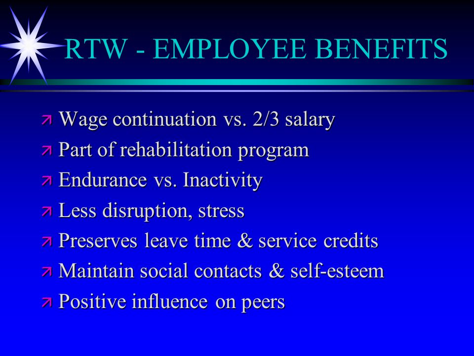 RTW - EMPLOYEE BENEFITS ä Wage continuation vs. 2/3 salary ä Part of rehabilitation program ä Endurance vs. Inactivity ä Less disruption, stress ä Pre