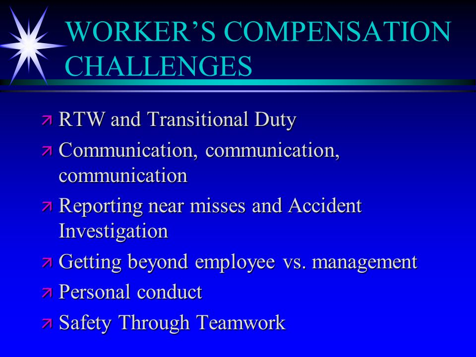 WORKER'S COMPENSATION CHALLENGES ä RTW and Transitional Duty ä Communication, communication, communication ä Reporting near misses and Accident Invest