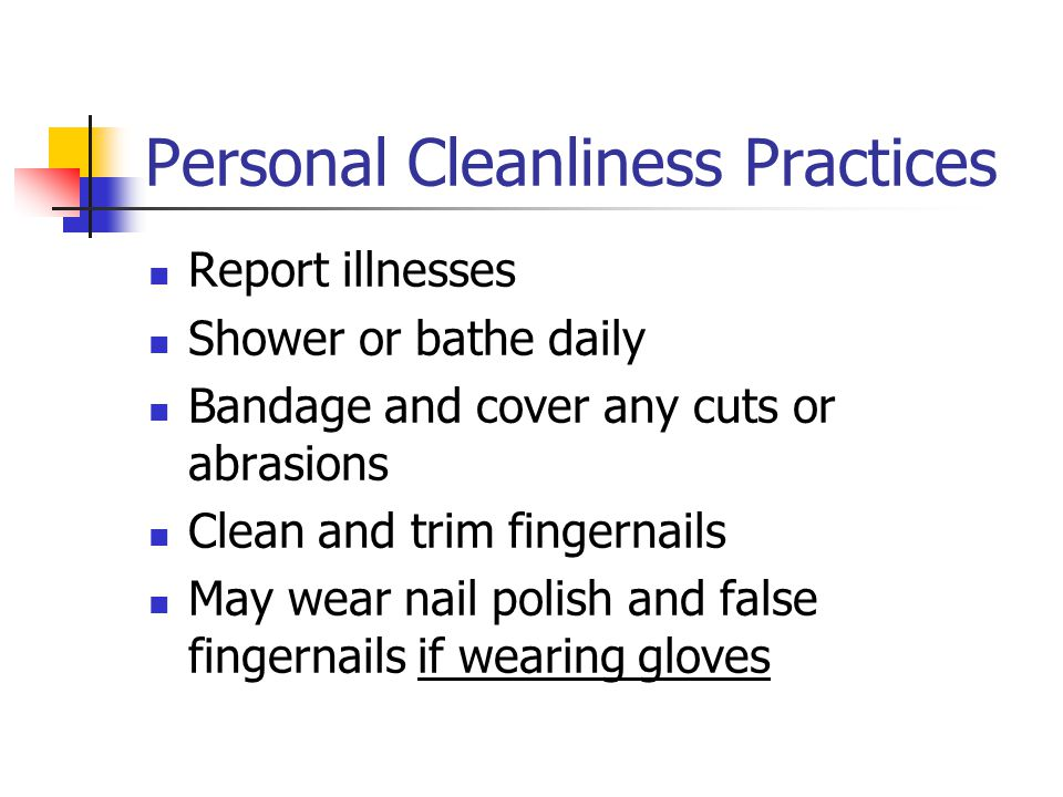 Personal Cleanliness Practices Report illnesses Shower or bathe daily Bandage and cover any cuts or abrasions Clean and trim fingernails May wear nail polish and false fingernails if wearing gloves