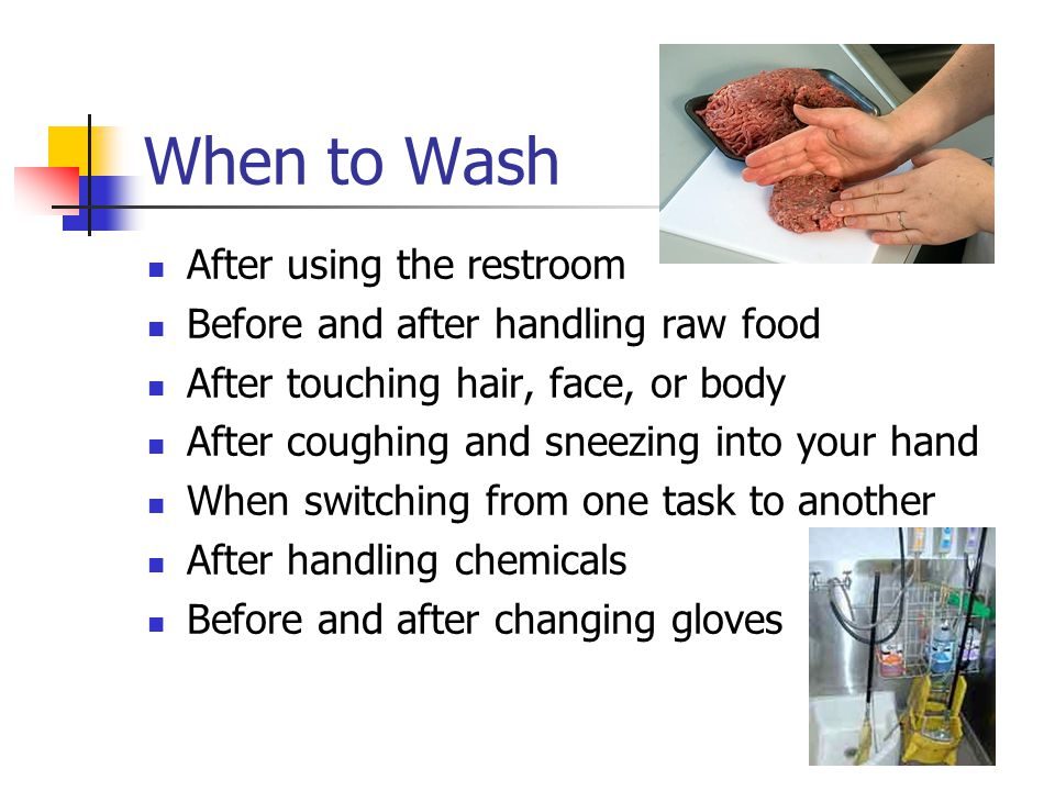 When to Wash After using the restroom Before and after handling raw food After touching hair, face, or body After coughing and sneezing into your hand When switching from one task to another After handling chemicals Before and after changing gloves