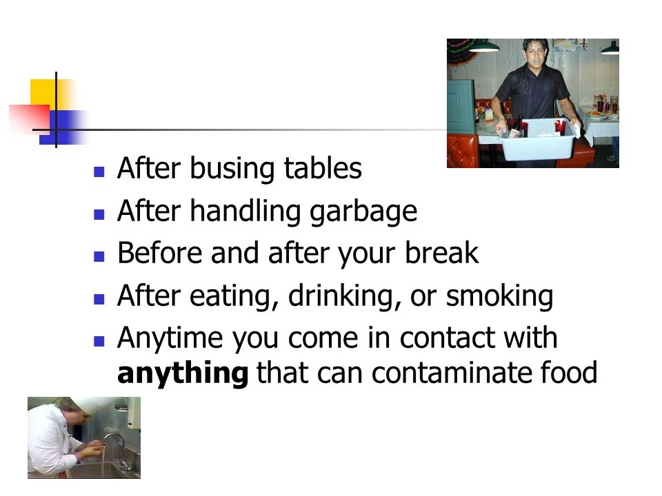 After busing tables After handling garbage Before and after your break After eating, drinking, or smoking Anytime you come in contact with anything that can contaminate food