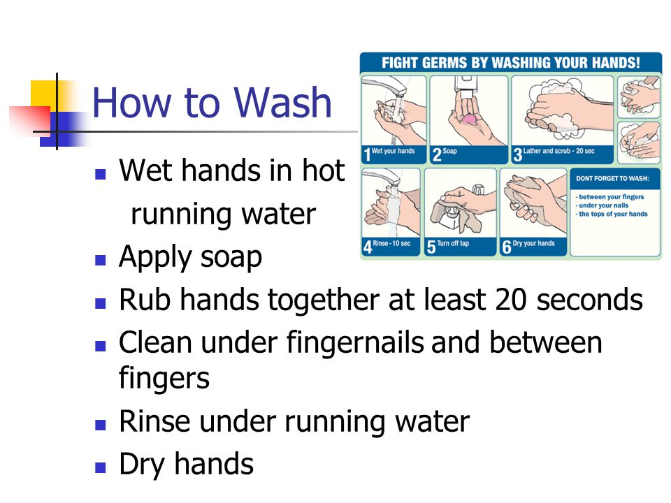 How to Wash Wet hands in hot running water Apply soap Rub hands together at least 20 seconds Clean under fingernails and between fingers Rinse under running water Dry hands