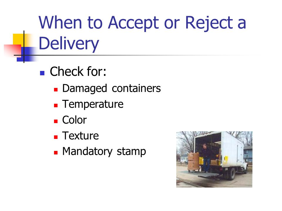 When to Accept or Reject a Delivery Check for: Damaged containers Temperature Color Texture Mandatory stamp