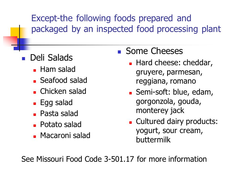 Except-the following foods prepared and packaged by an inspected food processing plant Deli Salads Ham salad Seafood salad Chicken salad Egg salad Pasta salad Potato salad Macaroni salad Some Cheeses Hard cheese: cheddar, gruyere, parmesan, reggiana, romano Semi-soft: blue, edam, gorgonzola, gouda, monterey jack Cultured dairy products: yogurt, sour cream, buttermilk See Missouri Food Code 3-501.17 for more information