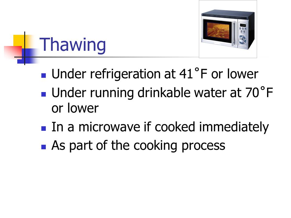 Thawing Under refrigeration at 41˚F or lower Under running drinkable water at 70˚F or lower In a microwave if cooked immediately As part of the cooking process
