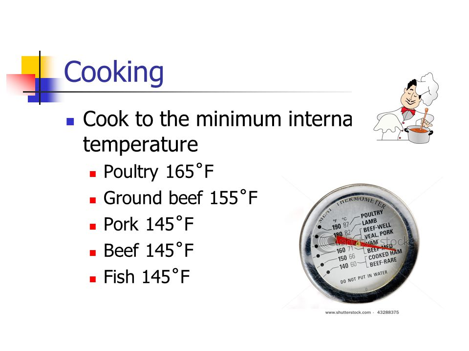 Cooking Cook to the minimum internal temperature Poultry 165˚F Ground beef 155˚F Pork 145˚F Beef 145˚F Fish 145˚F