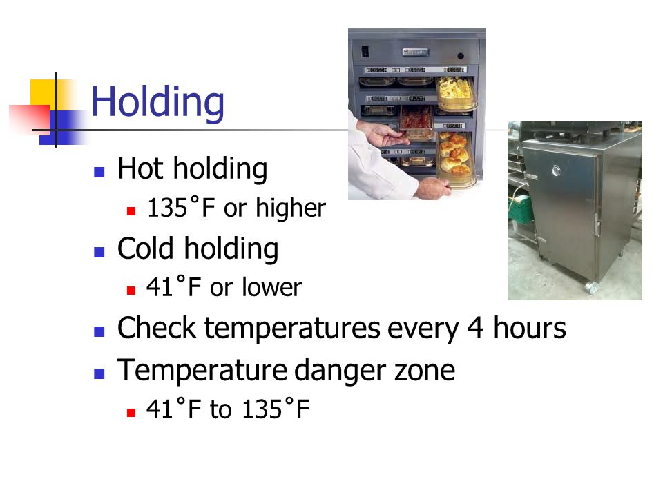 Holding Hot holding 135˚F or higher Cold holding 41˚F or lower Check temperatures every 4 hours Temperature danger zone 41˚F to 135˚F