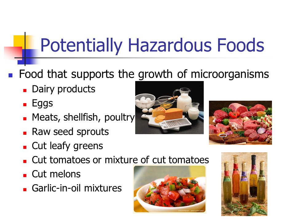 Potentially Hazardous Foods Food that supports the growth of microorganisms Dairy products Eggs Meats, shellfish, poultry Raw seed sprouts Cut leafy greens Cut tomatoes or mixture of cut tomatoes Cut melons Garlic-in-oil mixtures