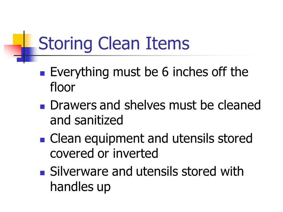 Storing Clean Items Everything must be 6 inches off the floor Drawers and shelves must be cleaned and sanitized Clean equipment and utensils stored covered or inverted Silverware and utensils stored with handles up