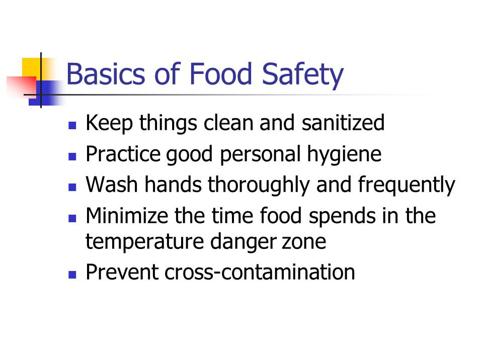 Basics of Food Safety Keep things clean and sanitized Practice good personal hygiene Wash hands thoroughly and frequently Minimize the time food spends in the temperature danger zone Prevent cross-contamination