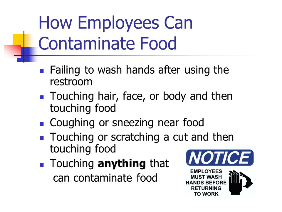 How Employees Can Contaminate Food Failing to wash hands after using the restroom Touching hair, face, or body and then touching food Coughing or sneezing near food Touching or scratching a cut and then touching food Touching anything that can contaminate food