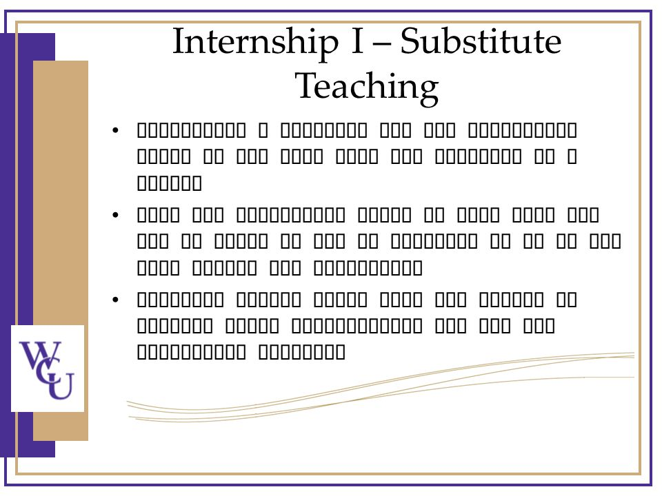 Internship I – Substitute Teaching Internship I students may not substitute teach on the days they are assigned to a school They may substitute teach on days they are not in class at WCU or required to be at the host school for internship Students should check with the school to inquire about requirements and pay for substitute teaching