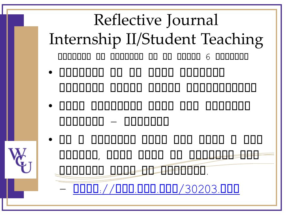 Reflective Journal Internship II/Student Teaching Respond in writing to at least 6 entries Purpose is to have interns reflect about their experiences Some programs have set journal formats – English If a program does not have a set format, feel free to provide the interns with an example.