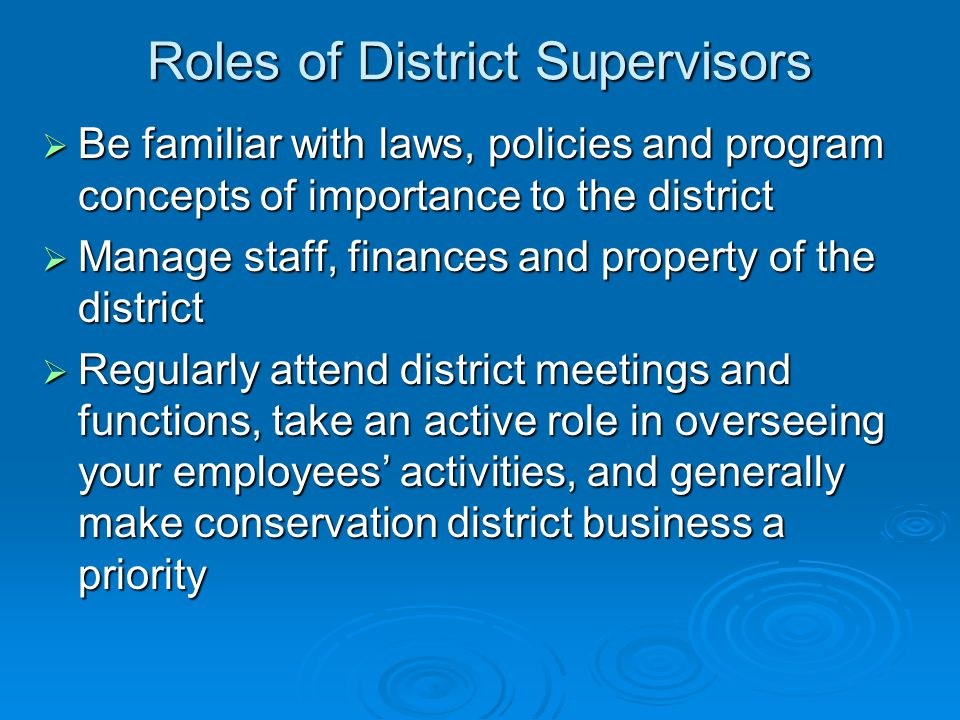 Roles of District Supervisors  Be familiar with laws, policies and program concepts of importance to the district  Manage staff, finances and property of the district  Regularly attend district meetings and functions, take an active role in overseeing your employees' activities, and generally make conservation district business a priority