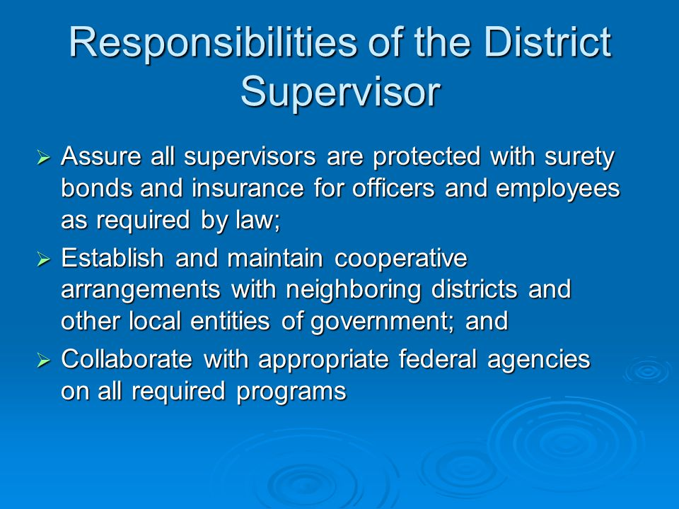 Responsibilities of the District Supervisor  Assure all supervisors are protected with surety bonds and insurance for officers and employees as required by law;  Establish and maintain cooperative arrangements with neighboring districts and other local entities of government; and  Collaborate with appropriate federal agencies on all required programs