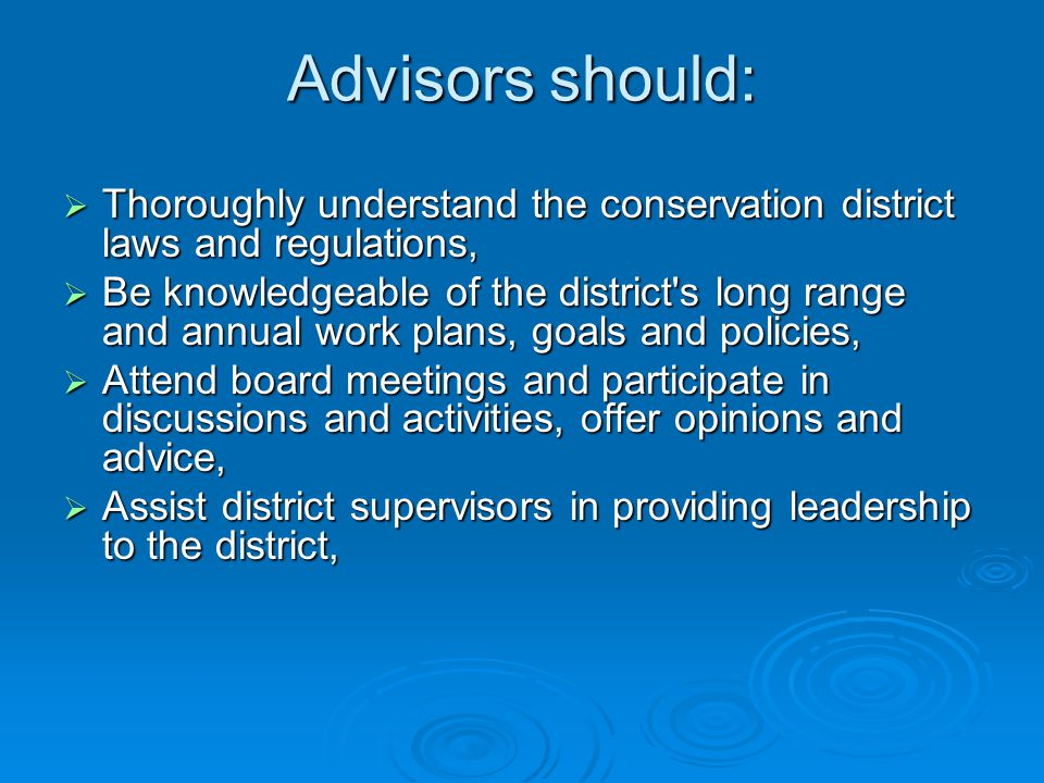 Advisors should:  Thoroughly understand the conservation district laws and regulations,  Be knowledgeable of the district s long range and annual work plans, goals and policies,  Attend board meetings and participate in discussions and activities, offer opinions and advice,  Assist district supervisors in providing leadership to the district,