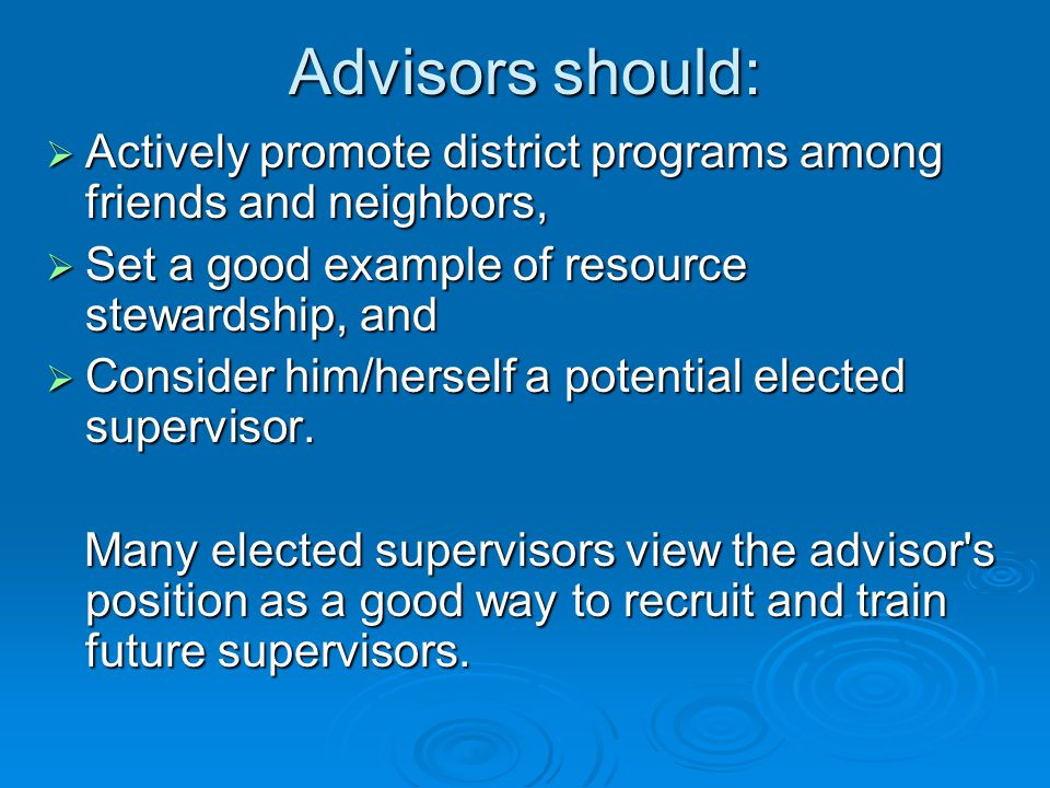 Advisors should:  Actively promote district programs among friends and neighbors,  Set a good example of resource stewardship, and  Consider him/herself a potential elected supervisor.
