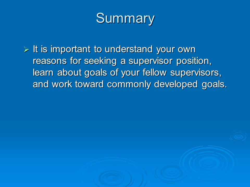 Summary  It is important to understand your own reasons for seeking a supervisor position, learn about goals of your fellow supervisors, and work toward commonly developed goals.