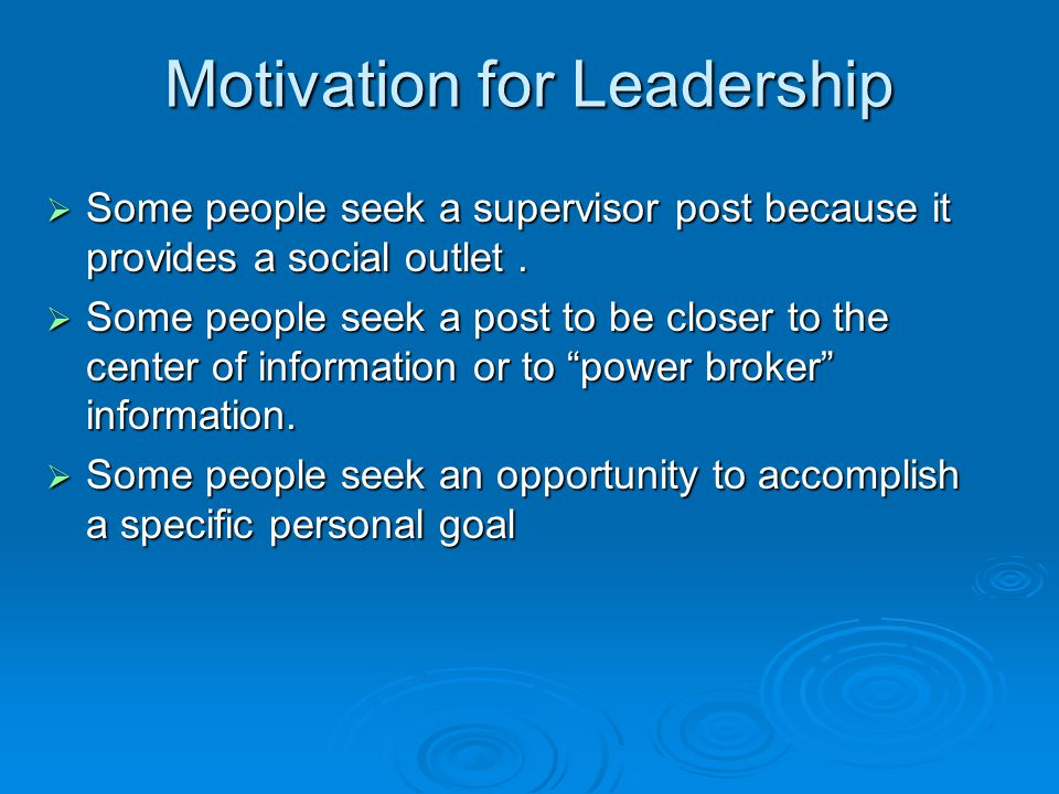 Motivation for Leadership  Some people seek a supervisor post because it provides a social outlet.