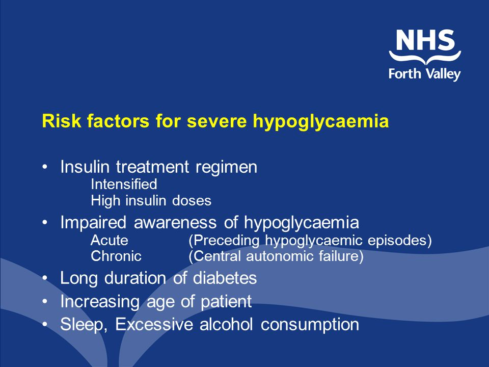 Risk factors for severe hypoglycaemia Insulin treatment regimen Intensified High insulin doses Impaired awareness of hypoglycaemia Acute (Preceding hy
