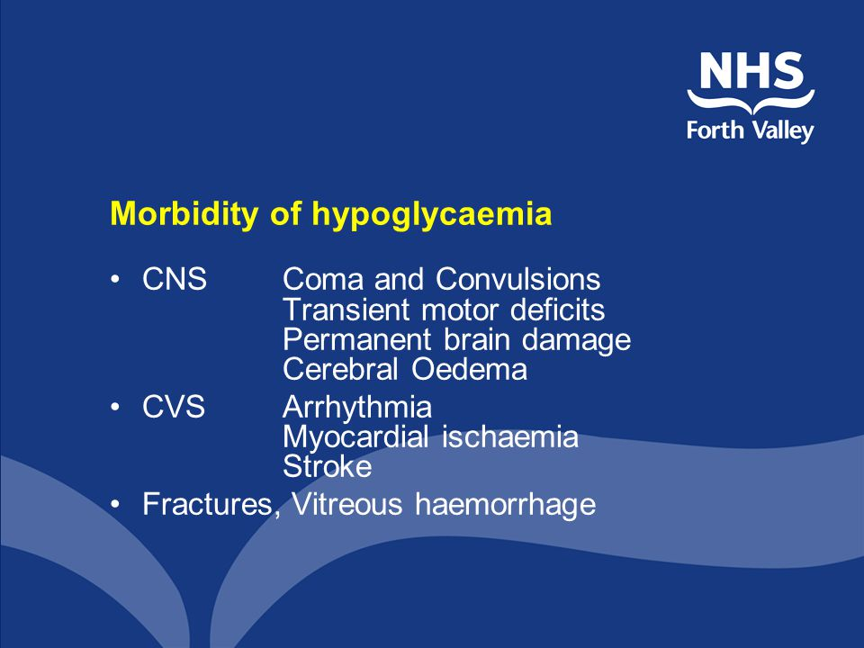 Morbidity of hypoglycaemia CNSComa and Convulsions Transient motor deficits Permanent brain damage Cerebral Oedema CVSArrhythmia Myocardial ischaemia Stroke Fractures, Vitreous haemorrhage