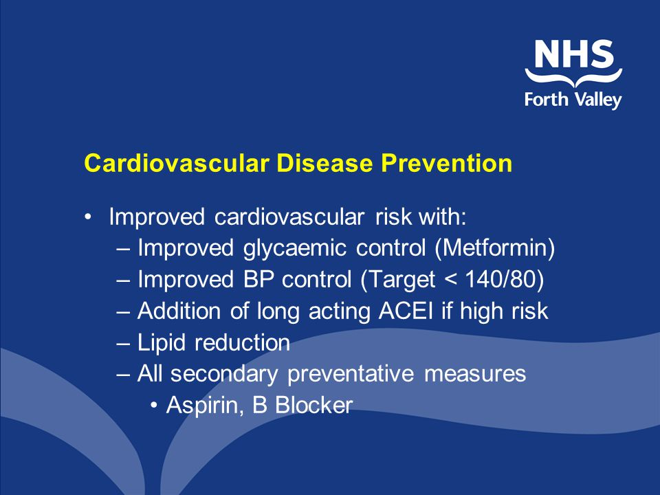 Cardiovascular Disease Prevention Improved cardiovascular risk with: –Improved glycaemic control (Metformin) –Improved BP control (Target < 140/80) –A