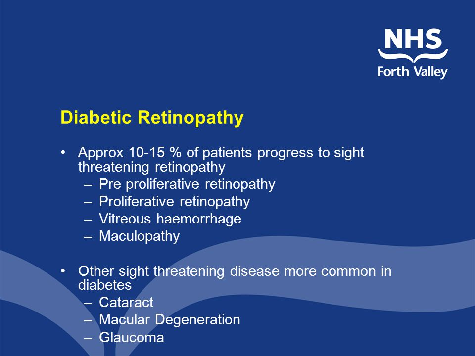 Diabetic Retinopathy Approx 10-15 % of patients progress to sight threatening retinopathy –Pre proliferative retinopathy –Proliferative retinopathy –Vitreous haemorrhage –Maculopathy Other sight threatening disease more common in diabetes –Cataract –Macular Degeneration –Glaucoma