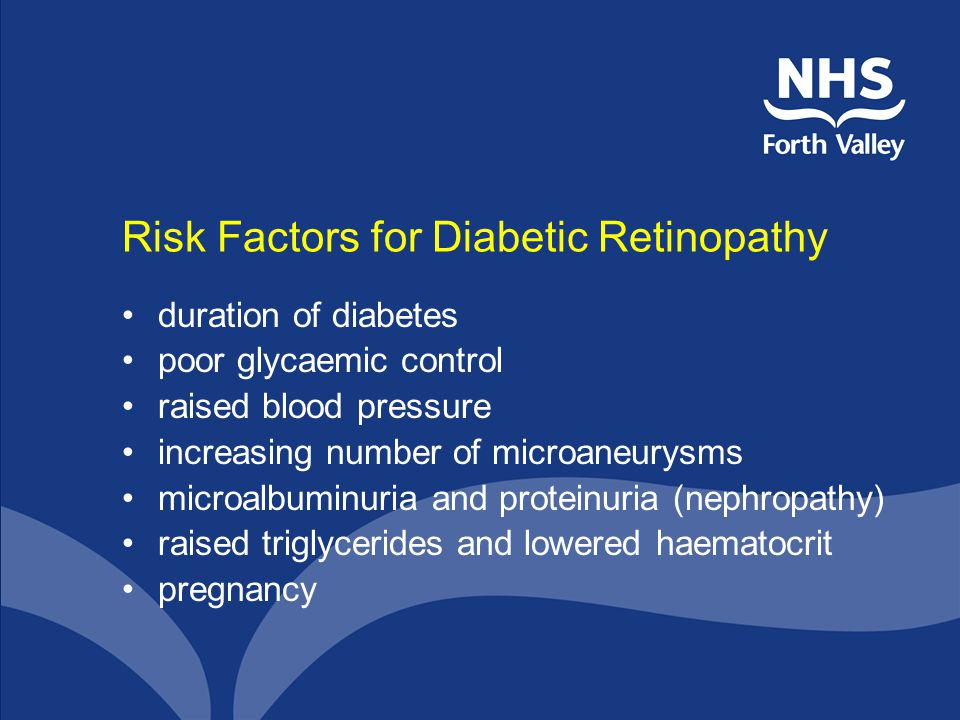 Risk Factors for Diabetic Retinopathy duration of diabetes poor glycaemic control raised blood pressure increasing number of microaneurysms microalbuminuria and proteinuria (nephropathy) raised triglycerides and lowered haematocrit pregnancy