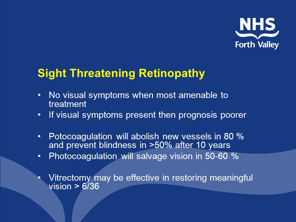 Sight Threatening Retinopathy No visual symptoms when most amenable to treatment If visual symptoms present then prognosis poorer Potocoagulation will abolish new vessels in 80 % and prevent blindness in >50% after 10 years Photocoagulation will salvage vision in 50-60 % Vitrectomy may be effective in restoring meaningful vision > 6/36