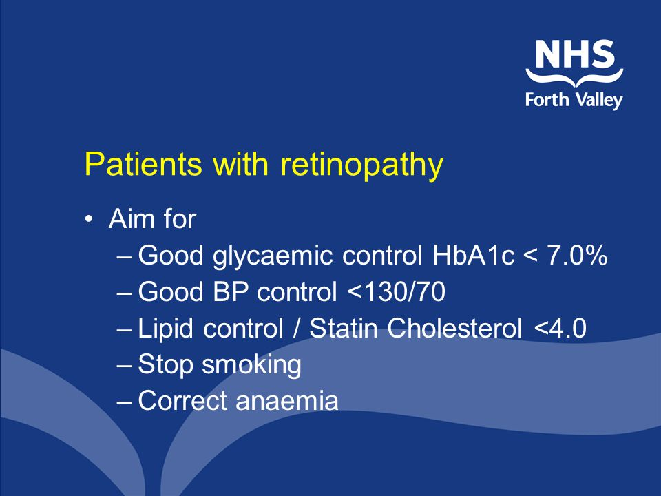Patients with retinopathy Aim for –Good glycaemic control HbA1c < 7.0% –Good BP control <130/70 –Lipid control / Statin Cholesterol <4.0 –Stop smoking –Correct anaemia