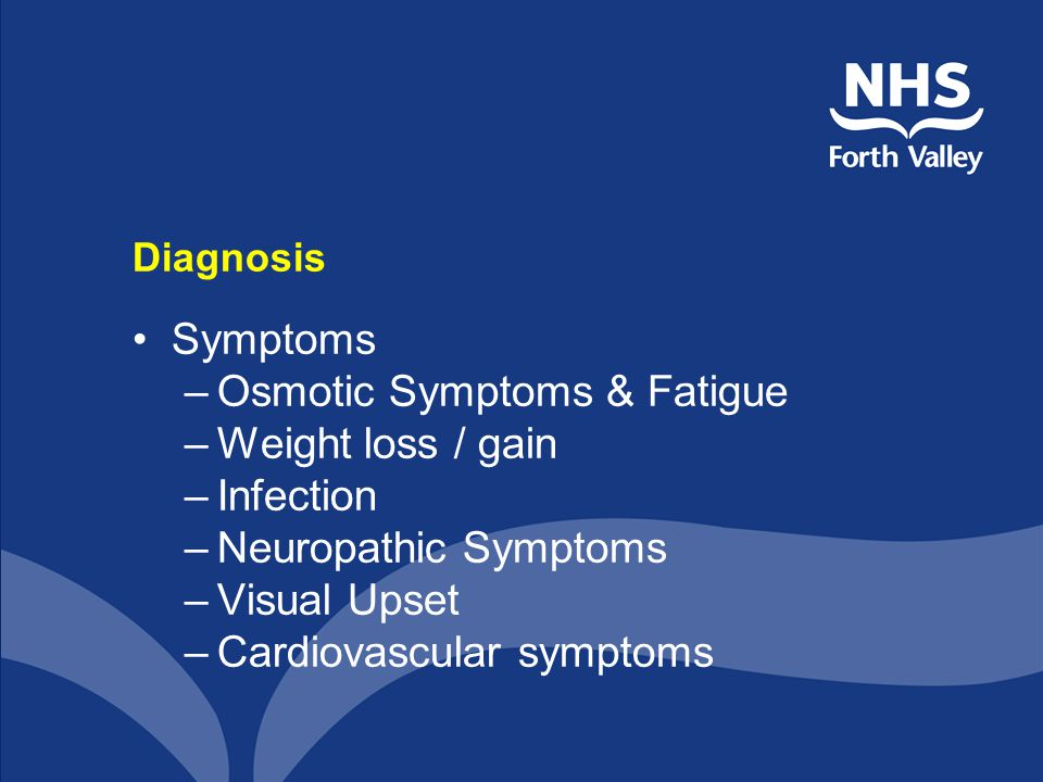Diagnosis Symptoms –Osmotic Symptoms & Fatigue –Weight loss / gain –Infection –Neuropathic Symptoms –Visual Upset –Cardiovascular symptoms