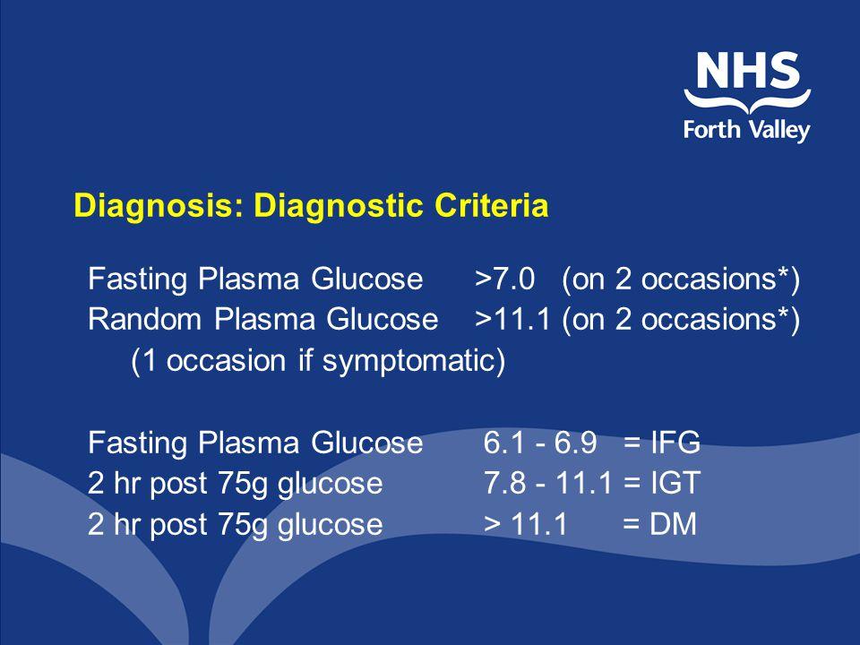 Diagnosis: Diagnostic Criteria Fasting Plasma Glucose >7.0 (on 2 occasions*) Random Plasma Glucose >11.1 (on 2 occasions*) (1 occasion if symptomatic) Fasting Plasma Glucose 6.1 - 6.9 = IFG 2 hr post 75g glucose 7.8 - 11.1 = IGT 2 hr post 75g glucose > 11.1 = DM