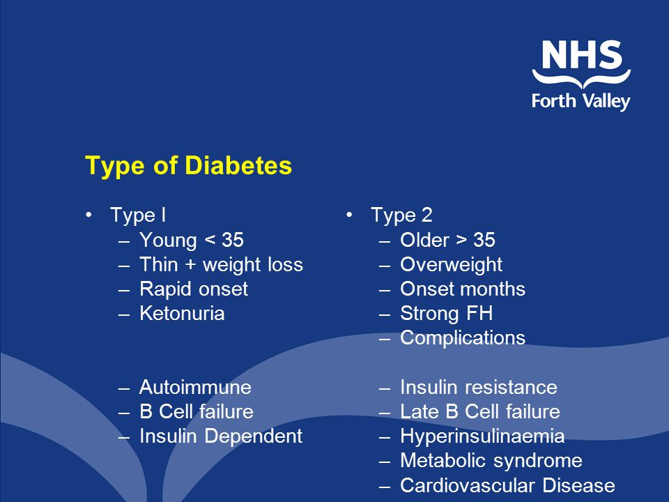 Type of Diabetes Type I –Young < 35 –Thin + weight loss –Rapid onset –Ketonuria –Autoimmune –B Cell failure –Insulin Dependent Type 2 –Older > 35 –Overweight –Onset months –Strong FH –Complications –Insulin resistance –Late B Cell failure –Hyperinsulinaemia –Metabolic syndrome –Cardiovascular Disease