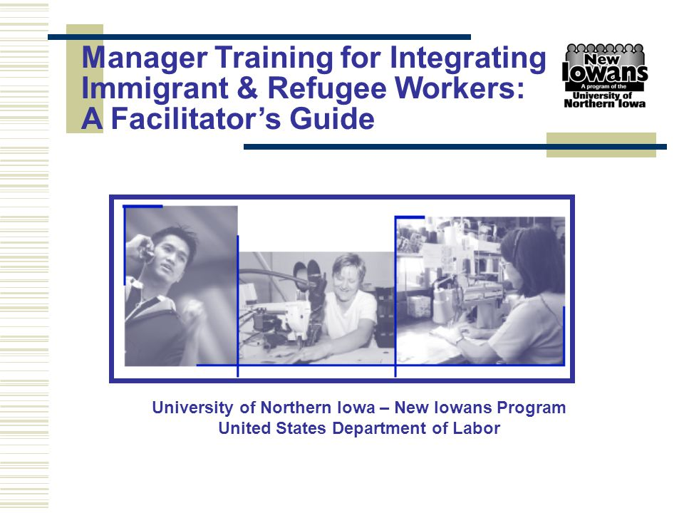 Presenter: Sponsoring Agency: Program Designed by New Iowans Program University of Northern Iowa www.bcs.uni.edu/idm/newiowans/ Created with Funding from the US Department of Labor Manager Training for Integrating Immigrant & Refugee Workers: A Facilitation Guide