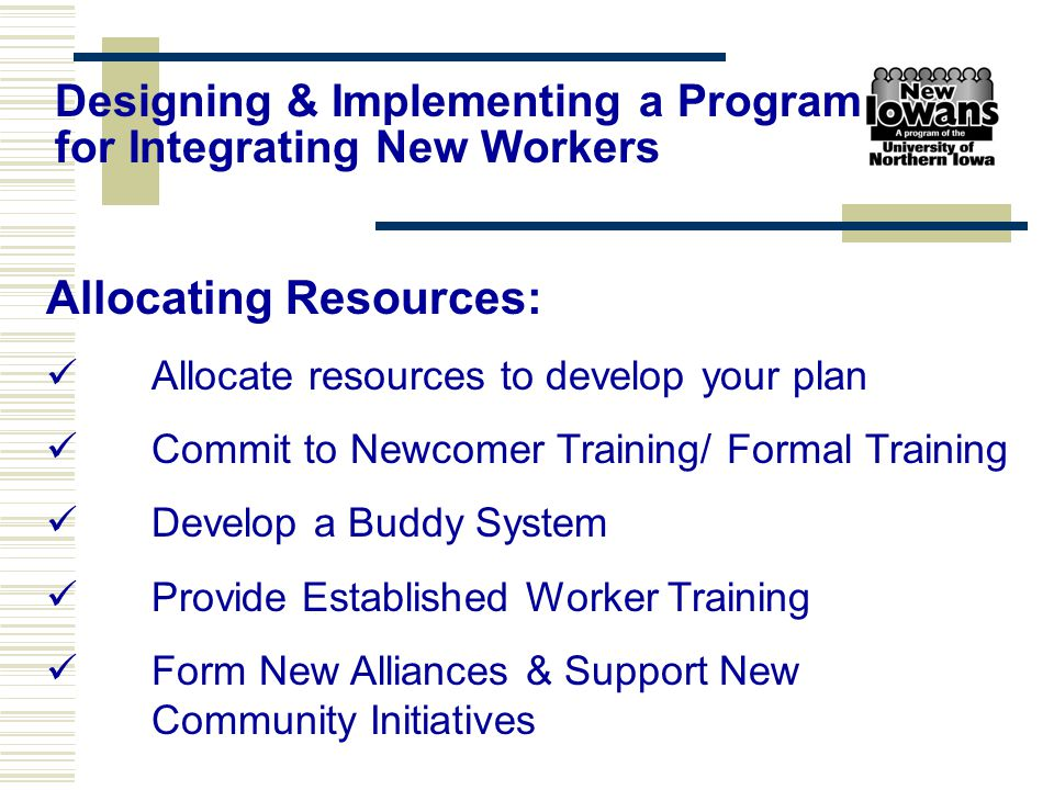 Allocating Resources: Allocate resources to develop your plan Commit to Newcomer Training/ Formal Training Develop a Buddy System Provide Established