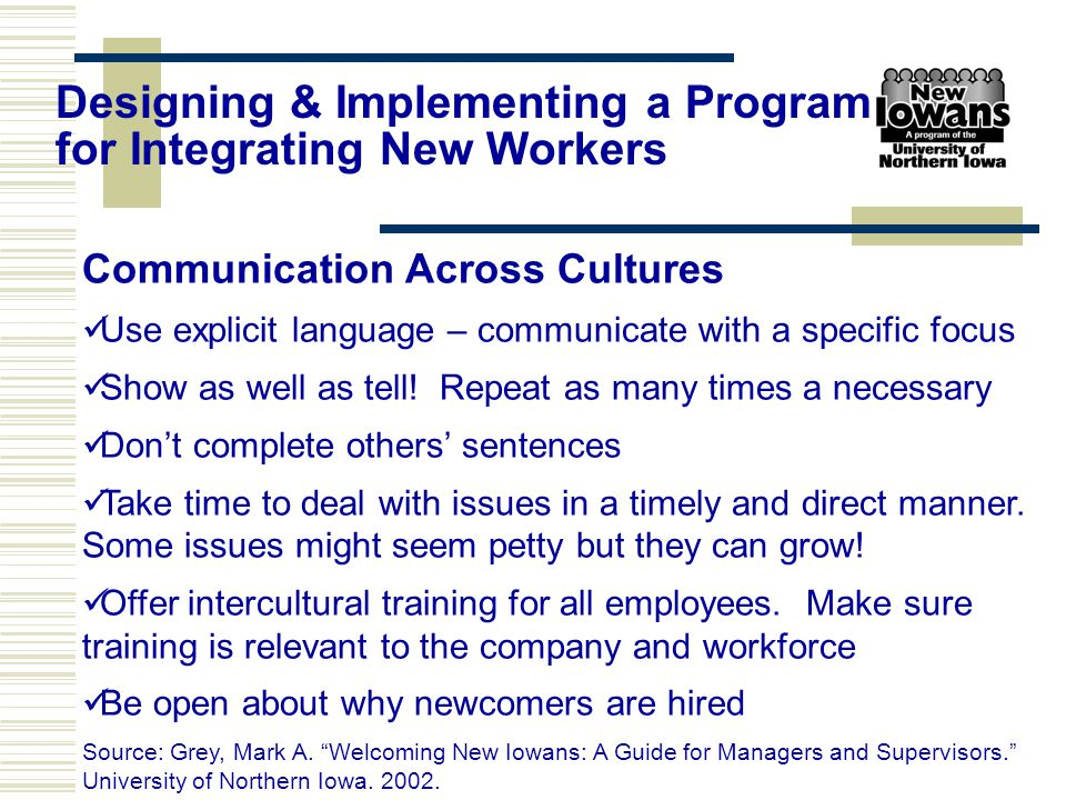 Communication Across Cultures Use explicit language – communicate with a specific focus Show as well as tell! Repeat as many times a necessary Don't c