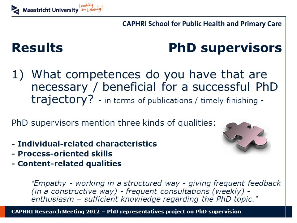 CAPHRI Research Meeting 2012 – PhD representatives project on PhD supervision Results PhD supervisors 1)What competences do you have that are necessary / beneficial for a successful PhD trajectory.