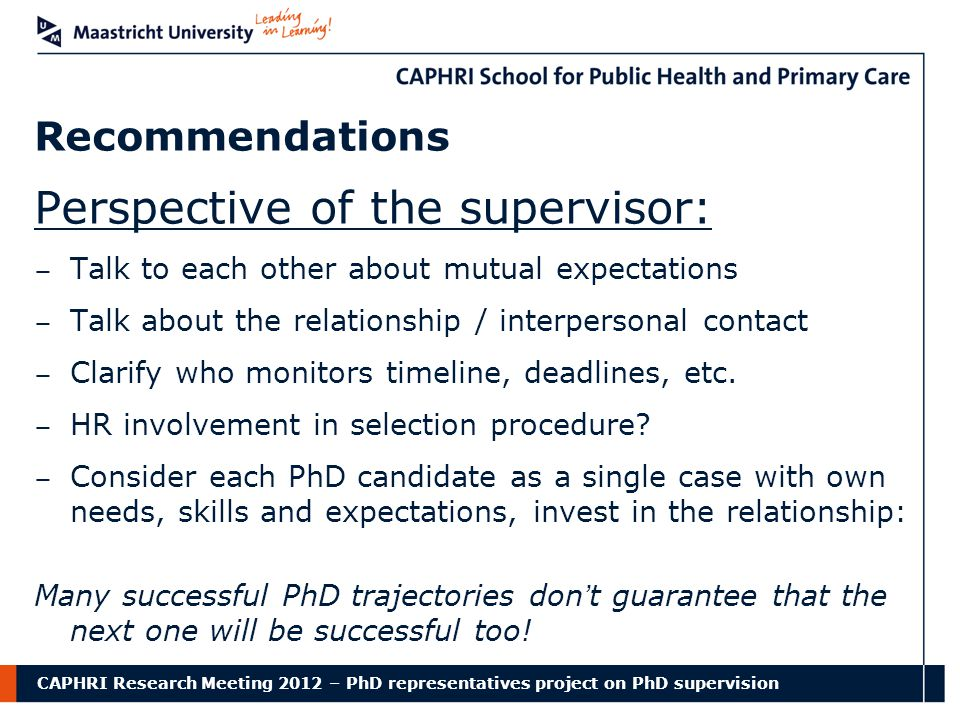 CAPHRI Research Meeting 2012 – PhD representatives project on PhD supervision Recommendations Perspective of the supervisor: − Talk to each other about mutual expectations − Talk about the relationship / interpersonal contact − Clarify who monitors timeline, deadlines, etc.