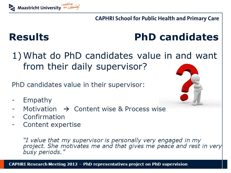 CAPHRI Research Meeting 2012 – PhD representatives project on PhD supervision Results PhD candidates 1)What do PhD candidates value in and want from their daily supervisor.