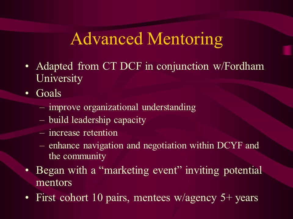 Advanced Mentoring Adapted from CT DCF in conjunction w/Fordham University Goals –improve organizational understanding –build leadership capacity –increase retention –enhance navigation and negotiation within DCYF and the community Began with a marketing event inviting potential mentors First cohort 10 pairs, mentees w/agency 5+ years