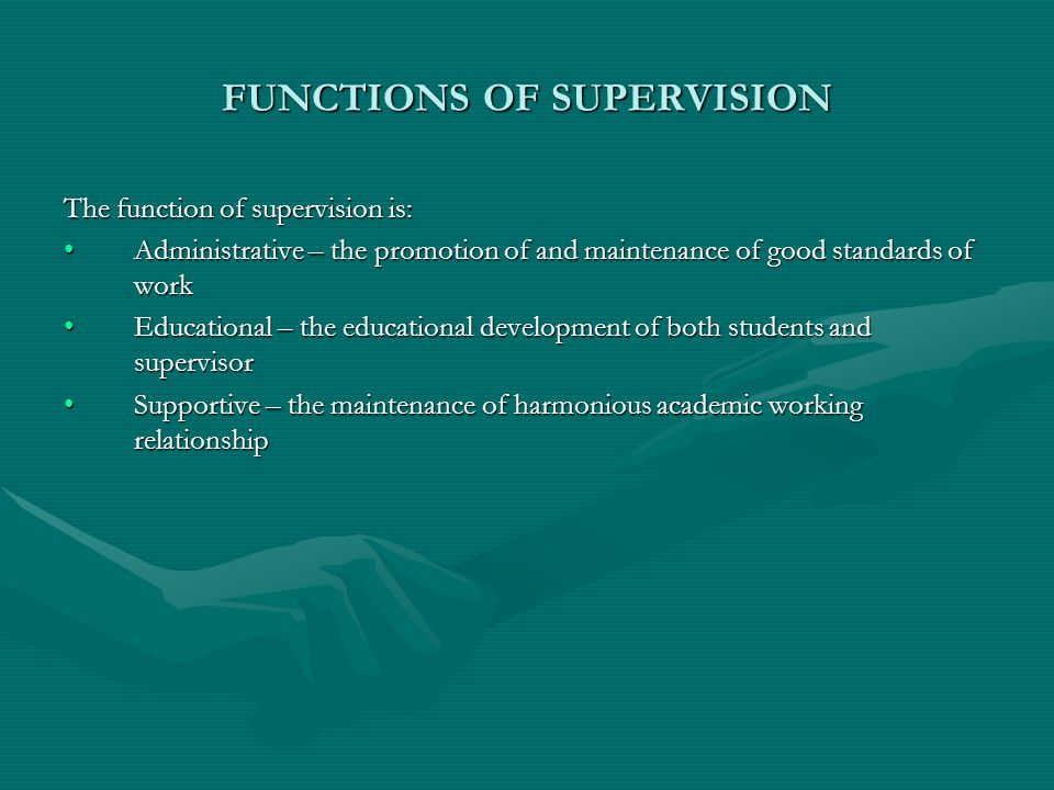 FUNCTIONS OF SUPERVISION The function of supervision is: Administrative – the promotion of and maintenance of good standards of workAdministrative – the promotion of and maintenance of good standards of work Educational – the educational development of both students and supervisorEducational – the educational development of both students and supervisor Supportive – the maintenance of harmonious academic working relationshipSupportive – the maintenance of harmonious academic working relationship