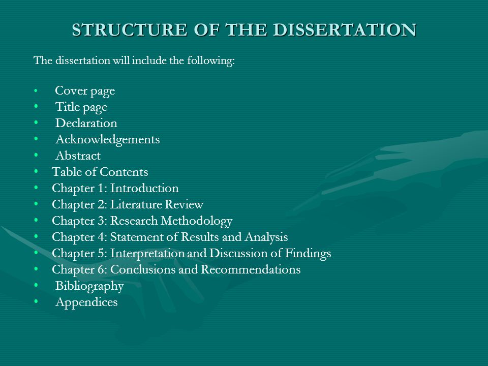 STRUCTURE OF THE DISSERTATION The dissertation will include the following: Cover page Title page Declaration Acknowledgements Abstract Table of Contents Chapter 1: Introduction Chapter 2: Literature Review Chapter 3: Research Methodology Chapter 4: Statement of Results and Analysis Chapter 5: Interpretation and Discussion of Findings Chapter 6: Conclusions and Recommendations Bibliography Appendices